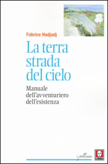 La terra strada del cielo. Manuale dell'avventuriero dell'esistenza - Fabrice Hadjadj   Rochesterscifianimecon.com