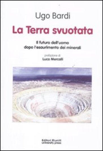 La terra svuotata. Il futuro dell'uomo dopo l'esaurimento dei minerali - Ugo Bardi |