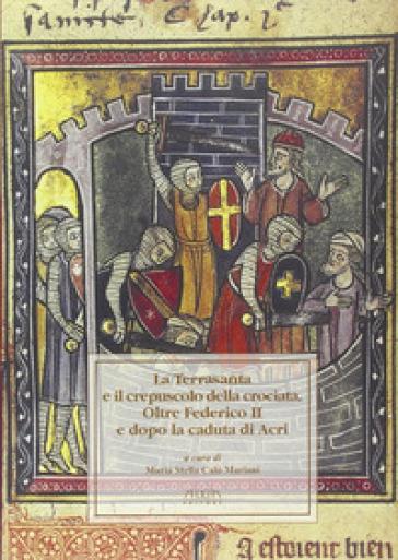 La terrasanta e il crepuscolo della crociata. Oltre Federico II e dopo la cadua di Acri. Atti del Convegno