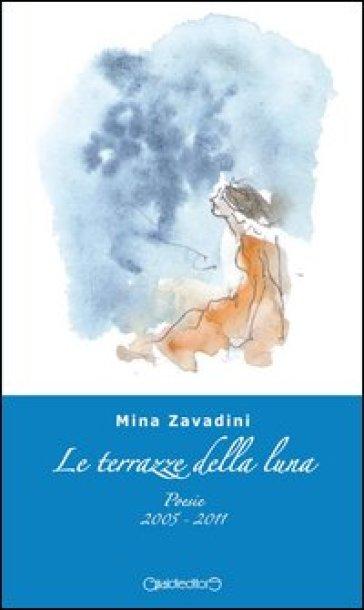 Le terrazze della luna. Poesie 2005-2011 - Mina Zavadini - Libro ...