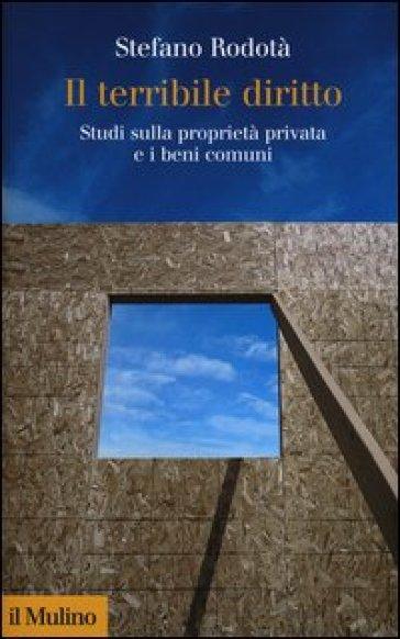 Il terribile diritto. Studi sulla proprietà privata e i beni comuni - Stefano Rodotà |