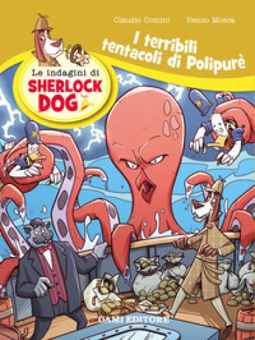 I terribili tentacoli di Polypurè. Le indagini di Sherlock Dog. Ediz. a colori - Renzo Mosca  