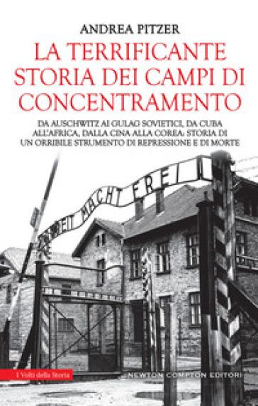 La terrificante storia dei campi di concentramento. Da Auschwitz ai Gulag sovietici, da Cuba all'Africa, dalla Cina alla Corea: storia di un orribile strumento di repressione e di morte - Andrea Pitzer |