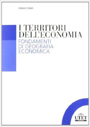 I territori dell'economia. Fondamenti di geografia economica - Sergio Conti | Rochesterscifianimecon.com