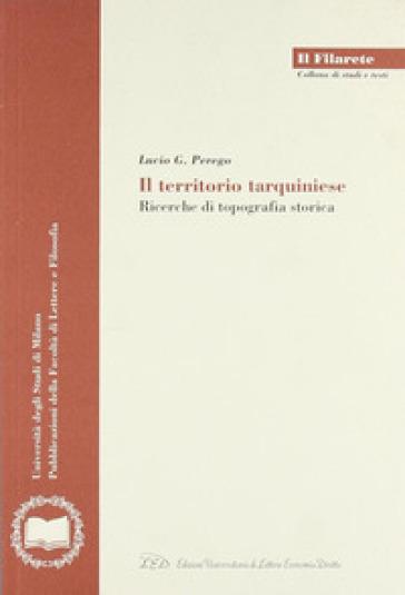 Il territorio tarquiniese. Ricerche di topografia storica - Lucio G. Perego  