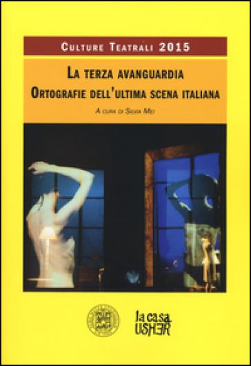 La terza avanguardia. Ortografie dell'ultima scena italiana. Culture teatrali 2015 - S. Mei |