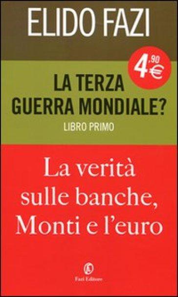 La terza guerra mondiale? La verità sulle banche, Monti e l'euro. 1. - Elido Fazi |