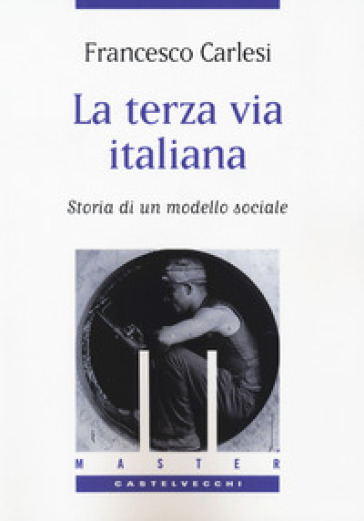 La terza via italiana. Storia di un modello sociale - Francesco Carlesi  