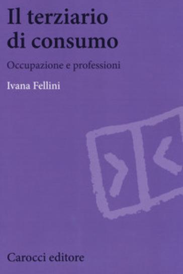 Il terziario di consumo. Occupazione e professioni - Ivana Fellini   Rochesterscifianimecon.com