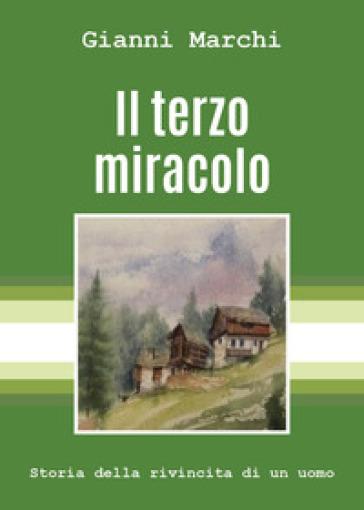Il terzo miracolo. Storia della rivincita di un uomo - Gianni Marchi |