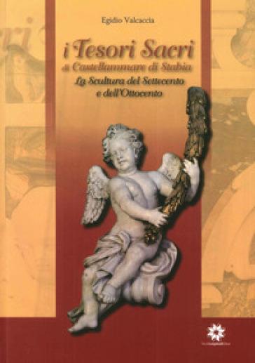 I tesori sacri di Castellammare di Stabia. La scultura del settecento e dell'ottocento - Egidio Valcaccia | Rochesterscifianimecon.com