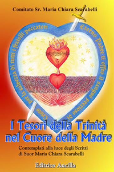 I tesori della trinità nel cuore della madre contemplati alla luce degli scritti di Suor Maria Chiara Scarabelli - Comitato Suor M. Chiara Scarab |
