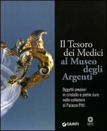 Il tesoro dei Medici al Museo degli Argenti. Oggetti preziosi in cristallo e pietre dure nelle collezioni di Palazzo Pitti - Paola Venturelli |