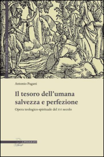 Il tesoro dell'umana salvezza e perfezione. Opera teologico-spirituale del XVI secolo - Antonio Pagani |