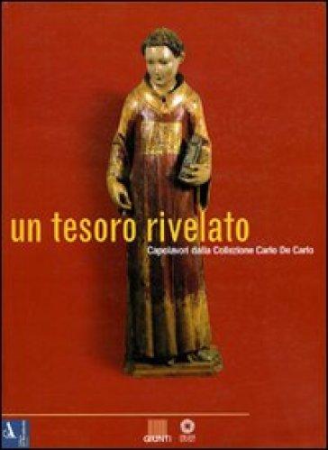 Un tesoro rivelato. Capolavori della collezione Carlo De Carlo. Catalogo della mostra (Firenze) - Angelo Tartuferi |