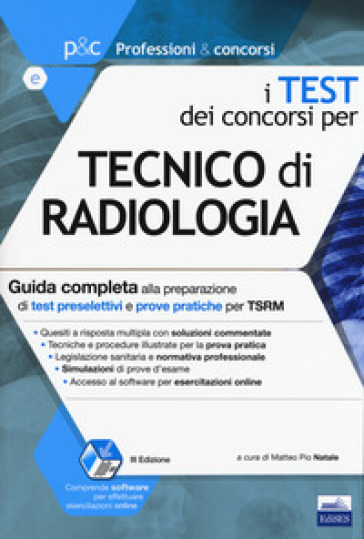 I test dei concorsi per tecnico di radiologia. Guida completa alla preparazione di test preselettivi e prove pratiche per TSRM. Con software di simulazione - M. P. Natale |