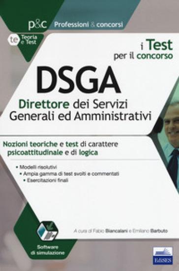 I test per il concorso DSGA direttore dei servizi generali e amministrativ. Nozioni teoriche e test di carattere psicoattitudinale e di logica. Con software di simulazione - F. Biancalani |