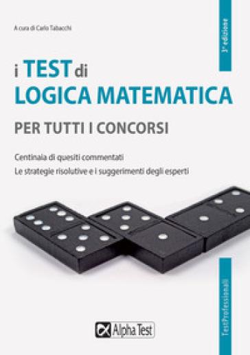 I test di logica matematica per tutti i concorsi. Centinaia di quesiti commentati. Le strategie risolutive e i suggerimenti degli esperti - C. Tabacchi |