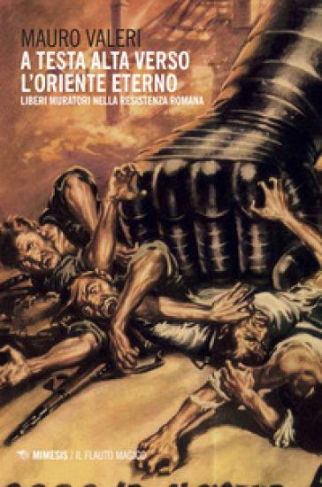 A testa alta verso l'oriente eterno. Liberi muratori nella resistenza romana - Mauro Valeri |