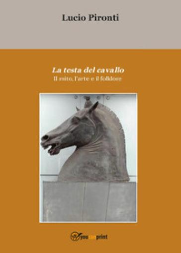 La testa del cavallo. Il mito, l'arte e il folklore - Lucio Pironti |