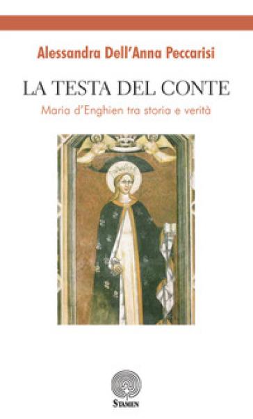La testa del conte. Maria d'Enghien tra storia e verità - Alessandra Dell'Anna Peccarisi | Rochesterscifianimecon.com