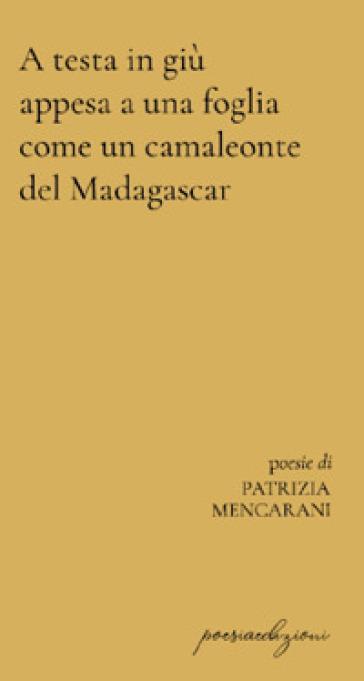 A testa in giù appesa a una foglia come un camaleonte del Madagascar - Patrizia Mencarani |
