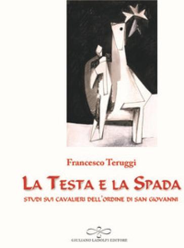 La testa e la spada. Studi sui Cavalieri dell'Ordine di San Giovanni - Francesco Teruggi |