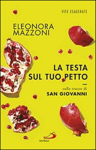 La testa sul tuo petto. Sulle tracce di san Giovanni - Eleonora Mazzoni |