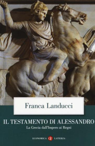 Il testamento di Alessandro. La Grecia dall'impero ai regni - Franca Landucci  