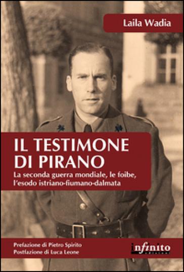 Il testimone di Pirano. La seconda guerra mondiale, le foibe, l'esodo istriano-fiumano-dalmata - Laila Wadia |