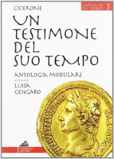 Un testimone del suo tempo. Antologia modulare. Per le Scuole superiori - Marco Tullio Cicerone |
