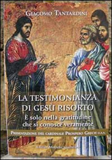 La testimonianza di Gesù risorto. E solo nella gratitudine che si conosce veramente - Giacomo Tantardini |