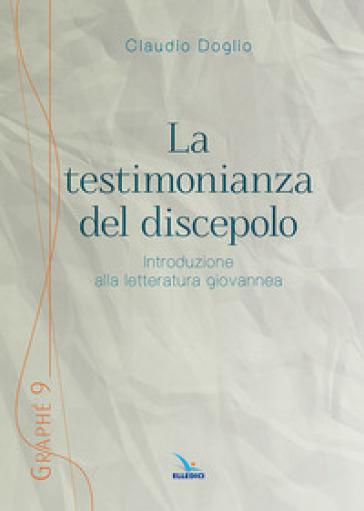La testimonianza del discepolo. Introduzione alla letteratura giovannea - Claudio Doglio |