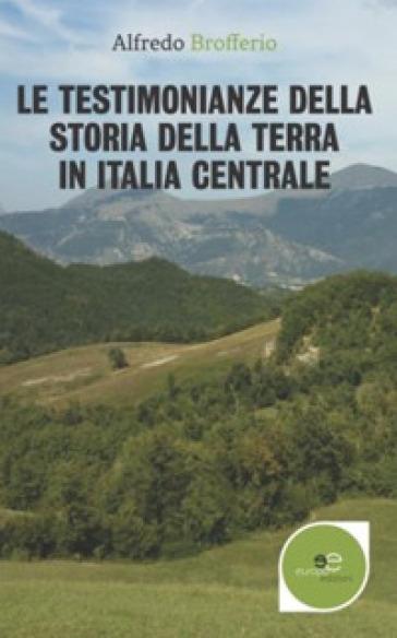 Le testimonianze della storia della terra in Italia centrale - Alfredo Brofferio |