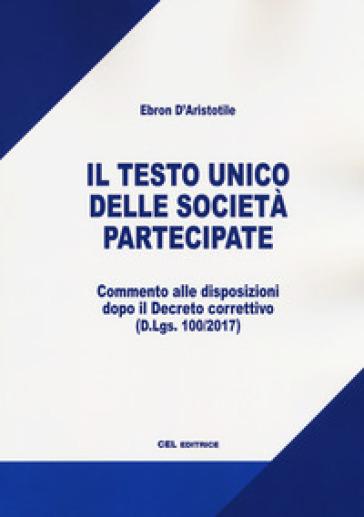 Il testo unico delle società partecipate. Commentato alle disposizioni dopo il Decreto correttivo (D.Lgs. 100/2017) - Ebron D'Aristotile |