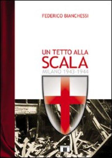 Un tetto alla Scala. Milano 1943-1944 - Federico Bianchessi |