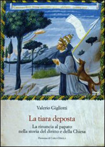 La tiara deposta. La rinuncia al papato nella storia del diritto e della Chiesa - Valerio Gigliotti |