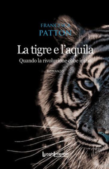 La tigre e l'aquila. Quando la rivoluzione ebbe inizio - Francesca Patton   Thecosgala.com