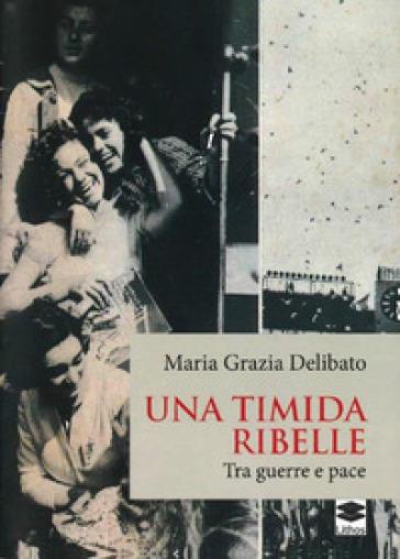 Una timida ribelle. Tra guerre e pace - Maria Grazia Delibato |