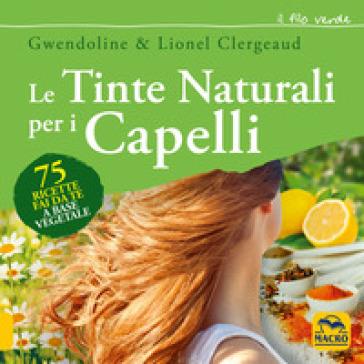 Le tinte naturali per i capelli. 75 ricette fai da te a base vegetale - Gwendoline Clergeaud pdf epub