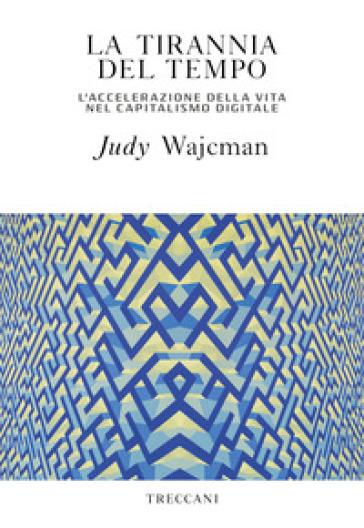 La tirannia del tempo. L'accelerazione della vita nell'era del capitalismo digitale - Judy Wajcman | Thecosgala.com
