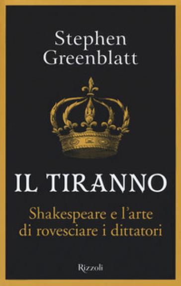 Il tiranno. Shakespeare e l'arte di rovesciare i dittatori - Stephen Greenblatt | Jonathanterrington.com