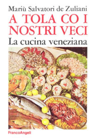 A tola co i nostri veci. La cucina veneziana - Mariù Salvatori De Zuliani   Rochesterscifianimecon.com