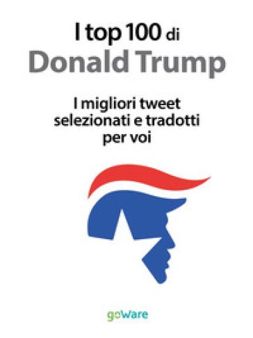 I top 100 di Donald Trump. I migliori tweet selezionati e tradotti per voi - V. Vinattieri |