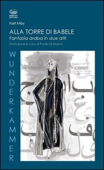 Alla torre di Babele. Fantasia araba in due atti - Karl May pdf epub