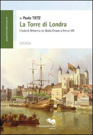 La torre di Londra. L'isola di Britannia da Giulio Cesare a Enrico VIII - Paolo Tietz |
