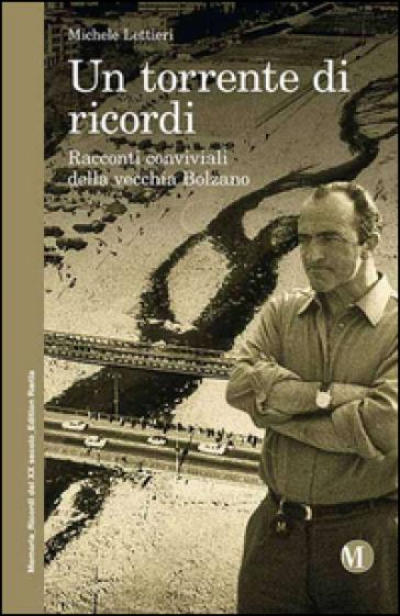 Un torrente di ricordi. Racconti conviviali della vecchia Bolzano - Michele Lettieri |