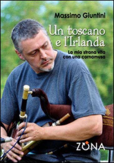 Un toscano e l'Irlanda. La mia strana vita con una cornamusa - Massimo Giuntini | Rochesterscifianimecon.com