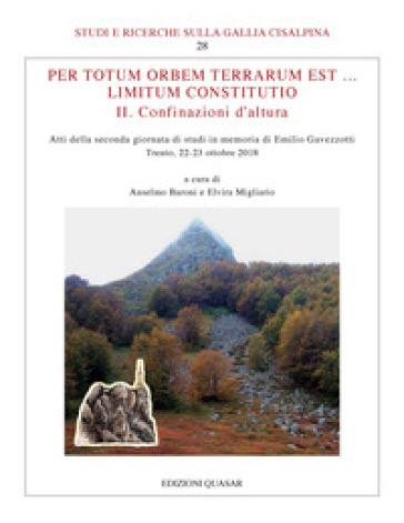 Per totum orbem terrarum est... Limitum Constitutio. II. Confinazioni d'altura. Atti della seconda giornata di studi in memoria di Emilio Gavezzotti (Trento, 22-23 ottobre 2018) - A. Baroni |