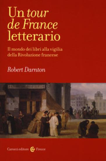 Un tour de France letterario. Il mondo dei libri alla vigilia della rivoluzione francese - Robert Darnton | Jonathanterrington.com